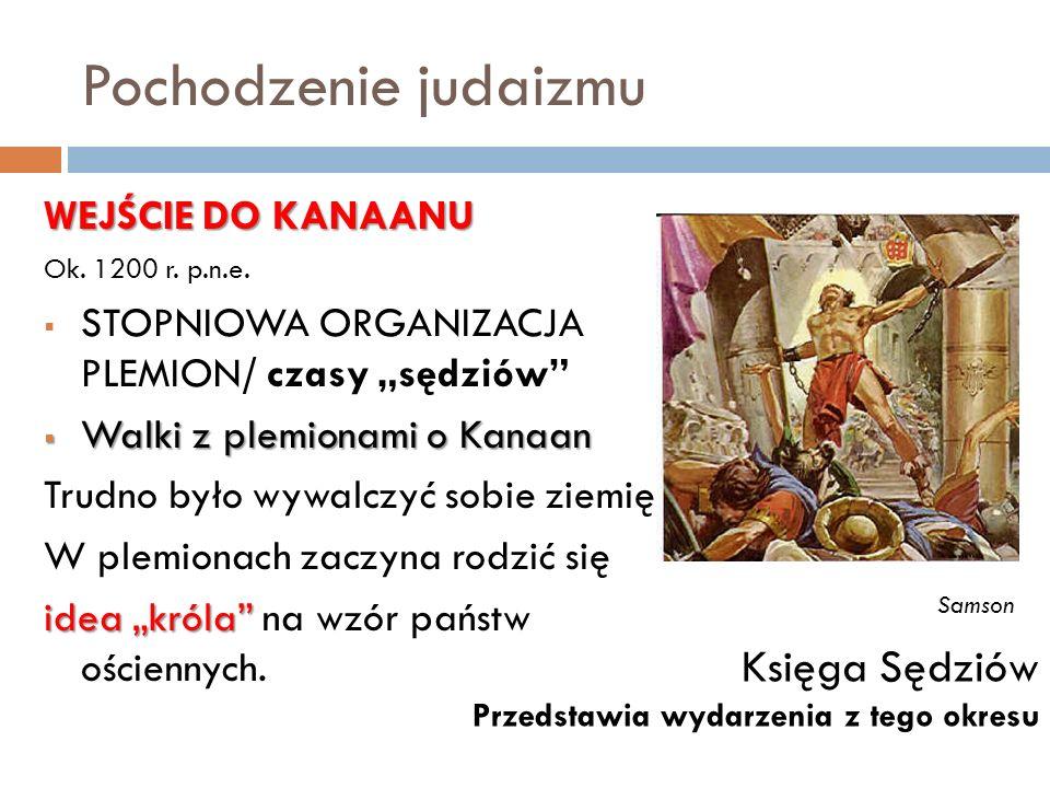 Pochodzenie judaizmu WEJŚCIE DO KANAANU Ok. 1200 r. p.n.e. STOPNIOWA ORGANIZACJA PLEMION/ czasy sędziów Walki z plemionami o Kanaan Walki z plemionami