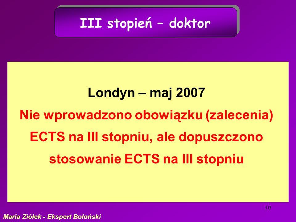 10 III stopień – doktor Londyn – maj 2007 Nie wprowadzono obowiązku (zalecenia) ECTS na III stopniu, ale dopuszczono stosowanie ECTS na III stopniu Maria Ziółek - Ekspert Boloński