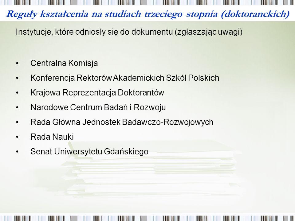 Reguły kształcenia na studiach trzeciego stopnia (doktoranckich) Instytucje, które odniosły się do dokumentu (zgłaszając uwagi) Centralna Komisja Konferencja Rektorów Akademickich Szkół Polskich Krajowa Reprezentacja Doktorantów Narodowe Centrum Badań i Rozwoju Rada Główna Jednostek Badawczo-Rozwojowych Rada Nauki Senat Uniwersytetu Gdańskiego
