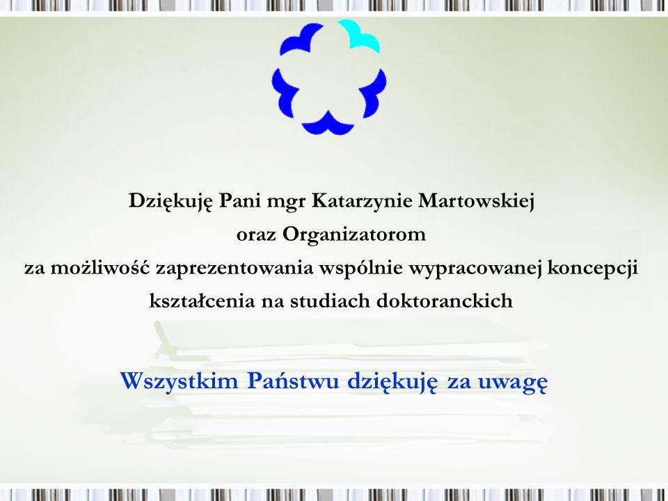Dziękuję Pani mgr Katarzynie Martowskiej oraz Organizatorom za możliwość zaprezentowania wspólnie wypracowanej koncepcji kształcenia na studiach doktoranckich Wszystkim Państwu dziękuję za uwagę