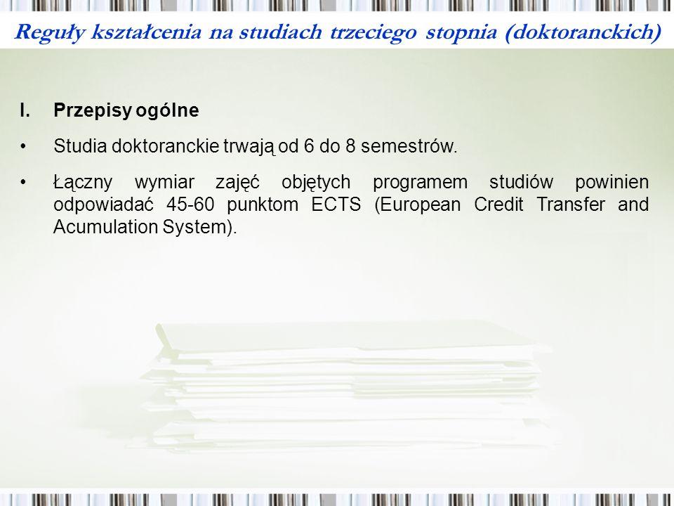 Reguły kształcenia na studiach trzeciego stopnia (doktoranckich) I.Przepisy ogólne Studia doktoranckie trwają od 6 do 8 semestrów.