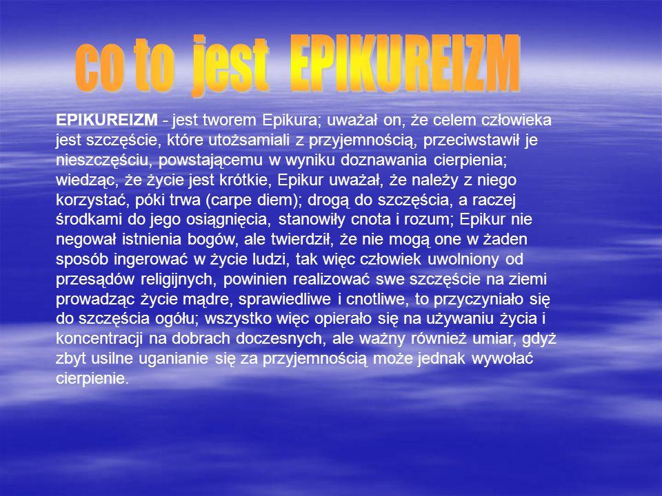 EPIKUREIZM - jest tworem Epikura; uważał on, że celem człowieka jest szczęście, które utożsamiali z przyjemnością, przeciwstawił je nieszczęściu, pows