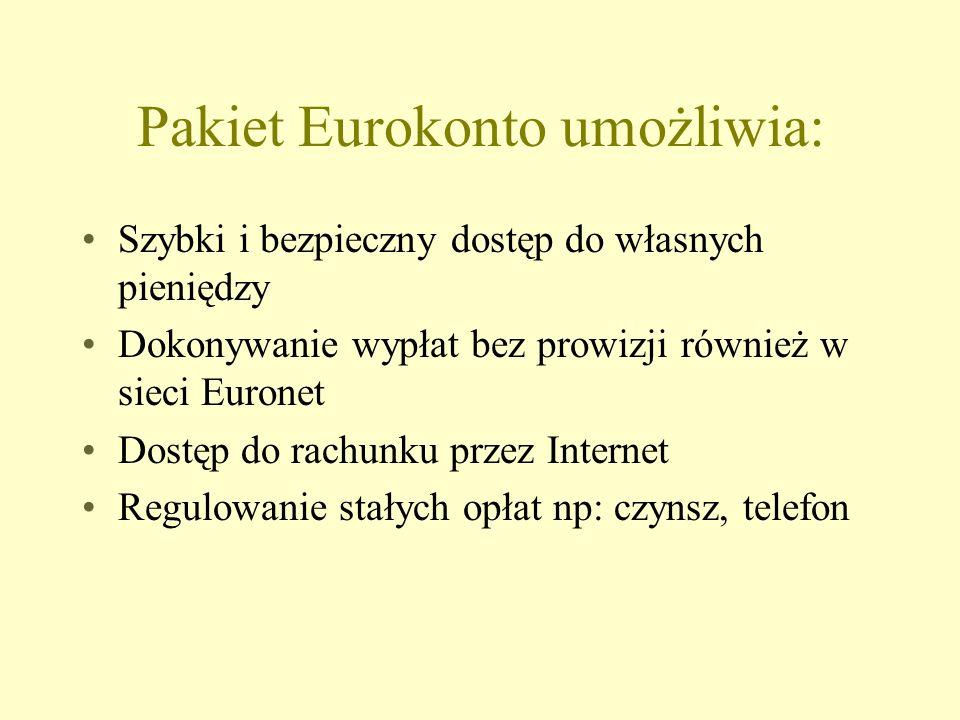 Pakiet Eurokonto umożliwia: Szybki i bezpieczny dostęp do własnych pieniędzy Dokonywanie wypłat bez prowizji również w sieci Euronet Dostęp do rachunku przez Internet Regulowanie stałych opłat np: czynsz, telefon