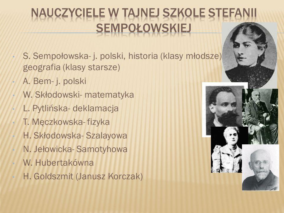 S. Sempołowska- j. polski, historia (klasy młodsze) geografia (klasy starsze) A. Bem- j. polski W. Skłodowski- matematyka L. Pytlińska- deklamacja T.