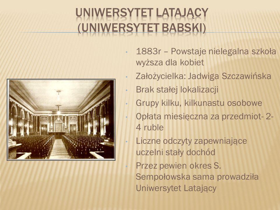1883r – Powstaje nielegalna szkoła wyższa dla kobiet Założycielka: Jadwiga Szczawińska Brak stałej lokalizacji Grupy kilku, kilkunastu osobowe Opłata