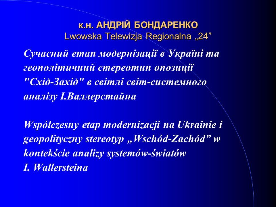 к.н. АНДРІЙ БОНДАРЕНКО Lwowska Telewizja Regionalna 24 Сучасний етап модернізації в Україні та геополітичний стереотип опозиції