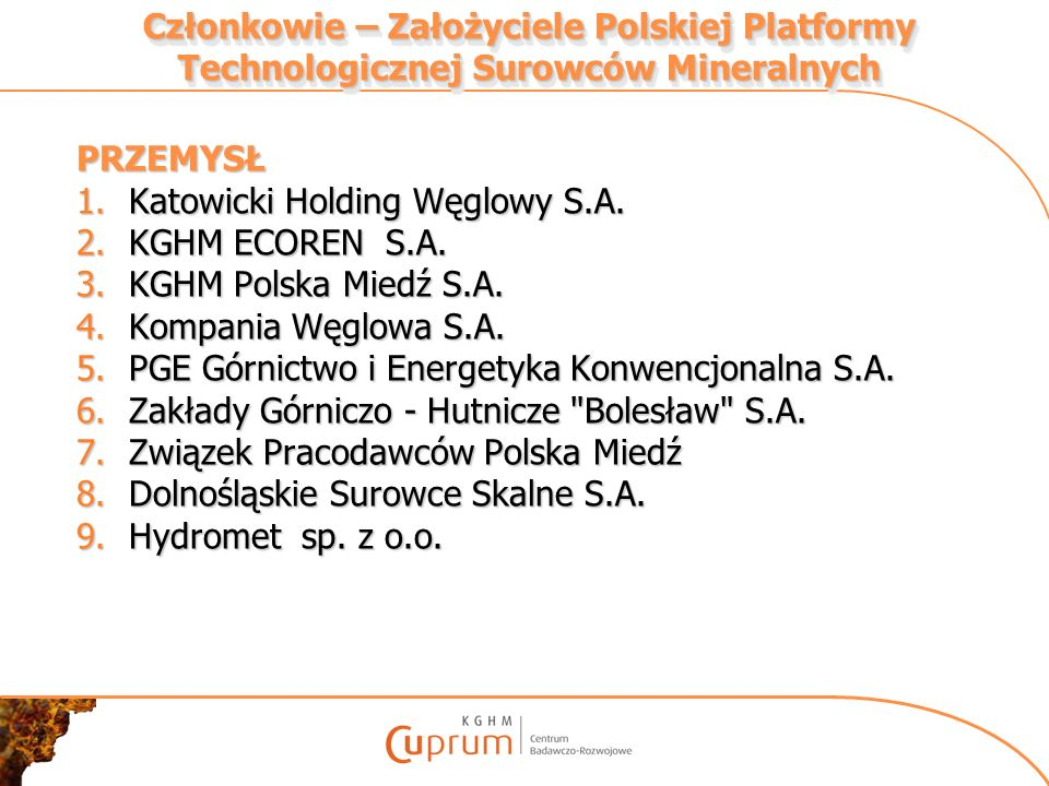 Członkowie – Założyciele Polskiej Platformy Technologicznej Surowców Mineralnych PRZEMYSŁ 1.Katowicki Holding Węglowy S.A. 2.KGHM ECOREN S.A. 3.KGHM P