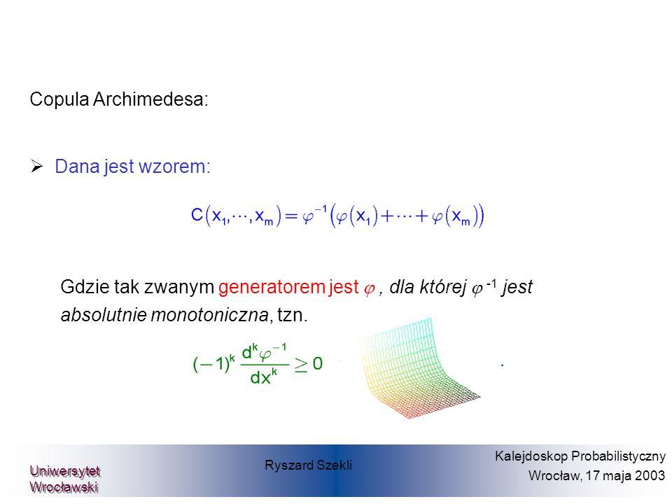 Copula Archimedesa: Dana jest wzorem: Gdzie tak zwanym generatorem jest, dla której -1 jest absolutnie monotoniczna, tzn. Ryszard Szekli Kalejdoskop P