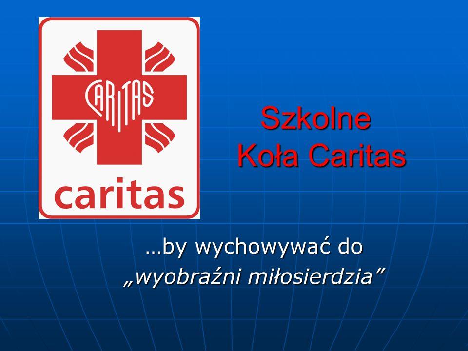 Szkolne Koła Caritas Szkolne Koła Caritas …by wychowywać do wyobraźni miłosierdzia