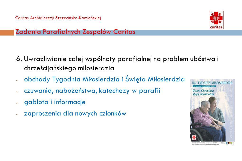 Caritas Archidiecezji Szczecińsko-Kamieńskiej Zadania Parafialnych Zespołów Caritas 6. Uwrażliwianie całej wspólnoty parafialnej na problem ubóstwa i