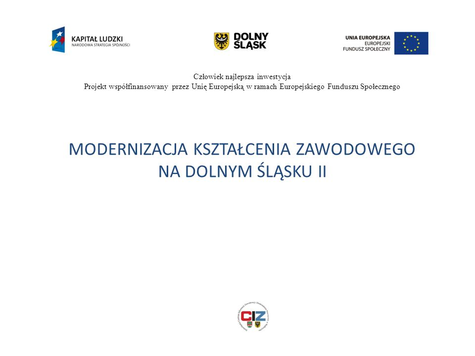 Człowiek najlepsza inwestycja Projekt współfinansowany przez Unię Europejską w ramach Europejskiego Funduszu Społecznego MODERNIZACJA KSZTAŁCENIA ZAWODOWEGO NA DOLNYM ŚLĄSKU II