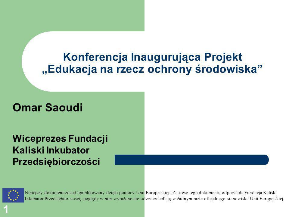1 Konferencja Inaugurująca Projekt Edukacja na rzecz ochrony środowiska Omar Saoudi Wiceprezes Fundacji Kaliski Inkubator Przedsiębiorczości Niniejszy