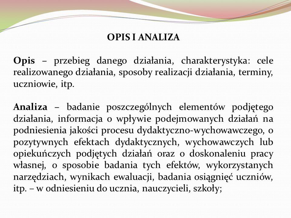 OPIS I ANALIZA Opis – przebieg danego działania, charakterystyka: cele realizowanego działania, sposoby realizacji działania, terminy, uczniowie, itp.