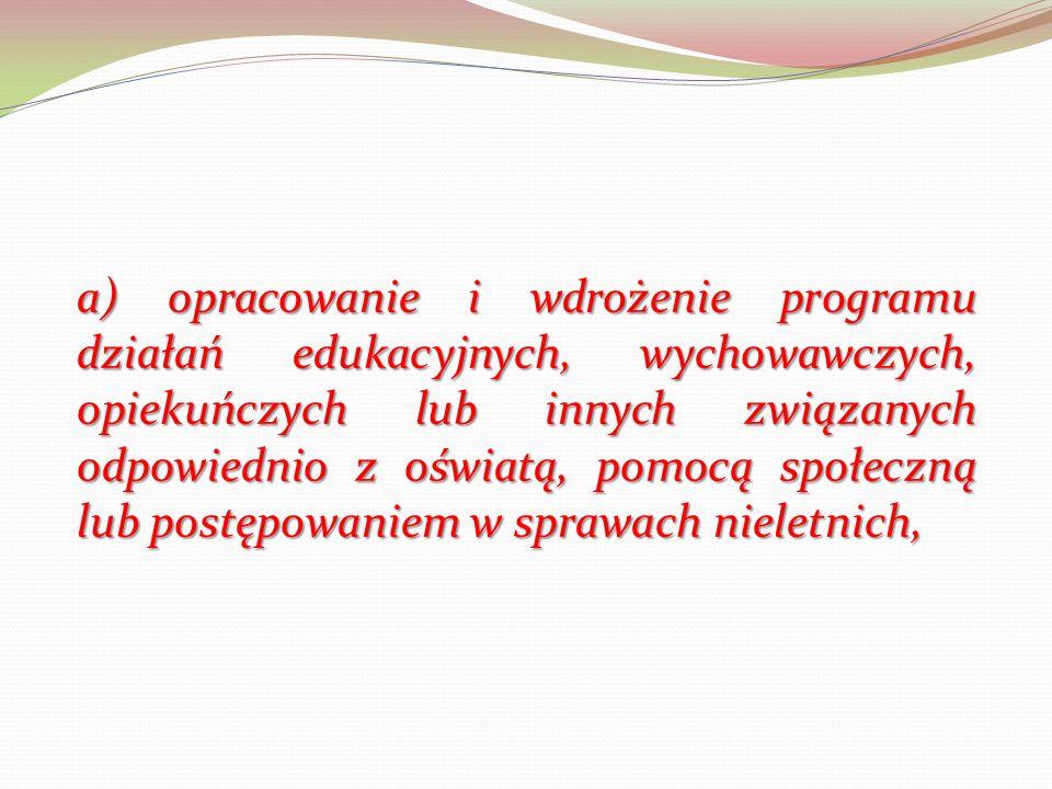 a) opracowanie i wdrożenie programu działań edukacyjnych, wychowawczych, opiekuńczych lub innych związanych odpowiednio z oświatą, pomocą społeczną lub postępowaniem w sprawach nieletnich,