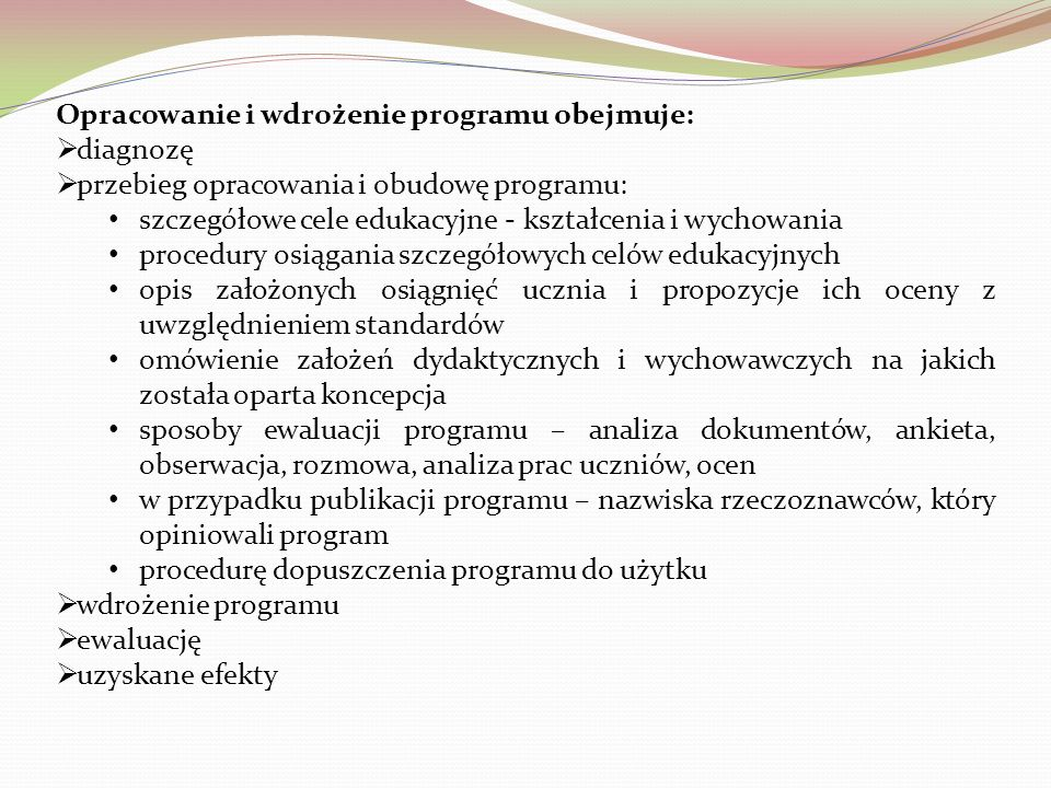 Opracowanie i wdrożenie programu obejmuje: diagnozę przebieg opracowania i obudowę programu: szczegółowe cele edukacyjne - kształcenia i wychowania procedury osiągania szczegółowych celów edukacyjnych opis założonych osiągnięć ucznia i propozycje ich oceny z uwzględnieniem standardów omówienie założeń dydaktycznych i wychowawczych na jakich została oparta koncepcja sposoby ewaluacji programu – analiza dokumentów, ankieta, obserwacja, rozmowa, analiza prac uczniów, ocen w przypadku publikacji programu – nazwiska rzeczoznawców, który opiniowali program procedurę dopuszczenia programu do użytku wdrożenie programu ewaluację uzyskane efekty