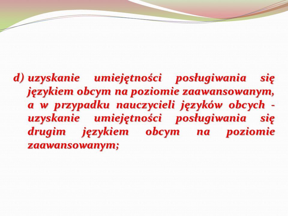 d)uzyskanie umiejętności posługiwania się językiem obcym na poziomie zaawansowanym, a w przypadku nauczycieli języków obcych - uzyskanie umiejętności posługiwania się drugim językiem obcym na poziomie zaawansowanym;