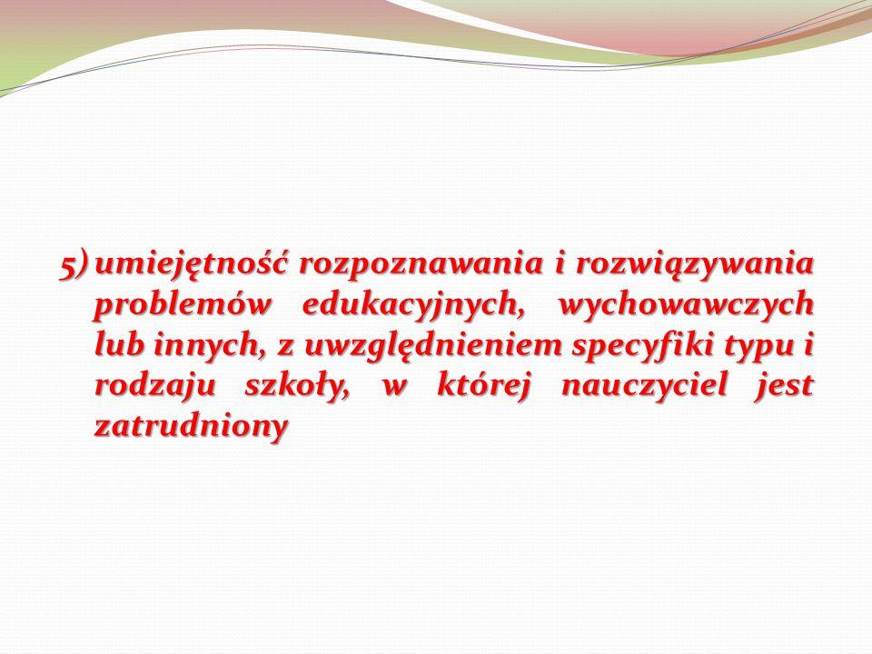 5)umiejętność rozpoznawania i rozwiązywania problemów edukacyjnych, wychowawczych lub innych, z uwzględnieniem specyfiki typu i rodzaju szkoły, w której nauczyciel jest zatrudniony