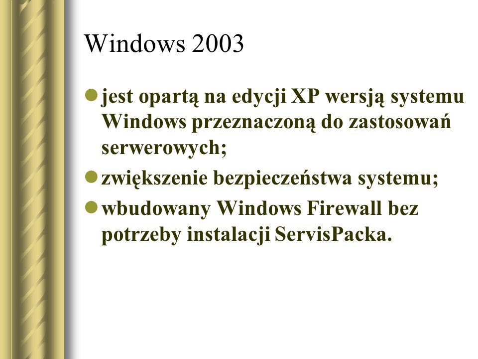 Windows 2003 jest opartą na edycji XP wersją systemu Windows przeznaczoną do zastosowań serwerowych; zwiększenie bezpieczeństwa systemu; wbudowany Win