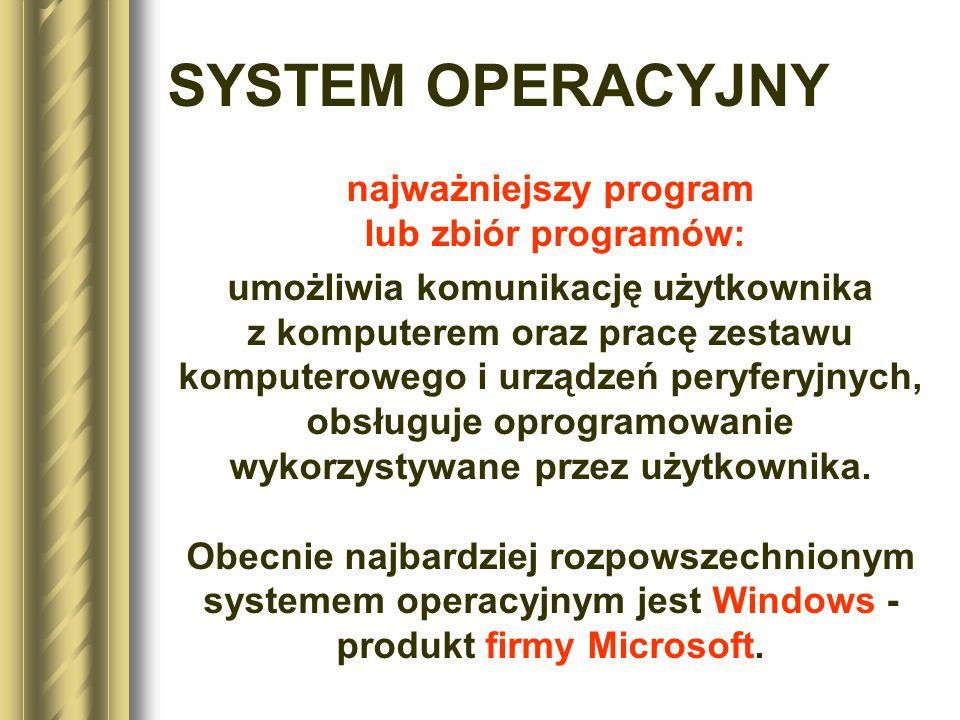 SYSTEM OPERACYJNY najważniejszy program lub zbiór programów: umożliwia komunikację użytkownika z komputerem oraz pracę zestawu komputerowego i urządze
