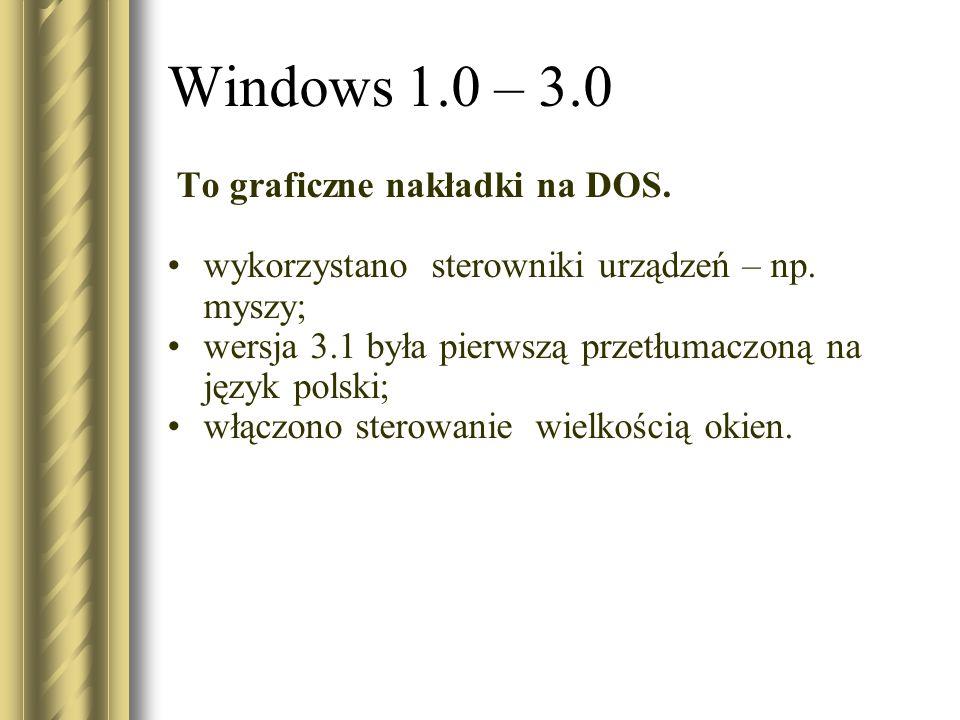 Windows 1.0 – 3.0 To graficzne nakładki na DOS. wykorzystano sterowniki urządzeń – np. myszy; wersja 3.1 była pierwszą przetłumaczoną na język polski;