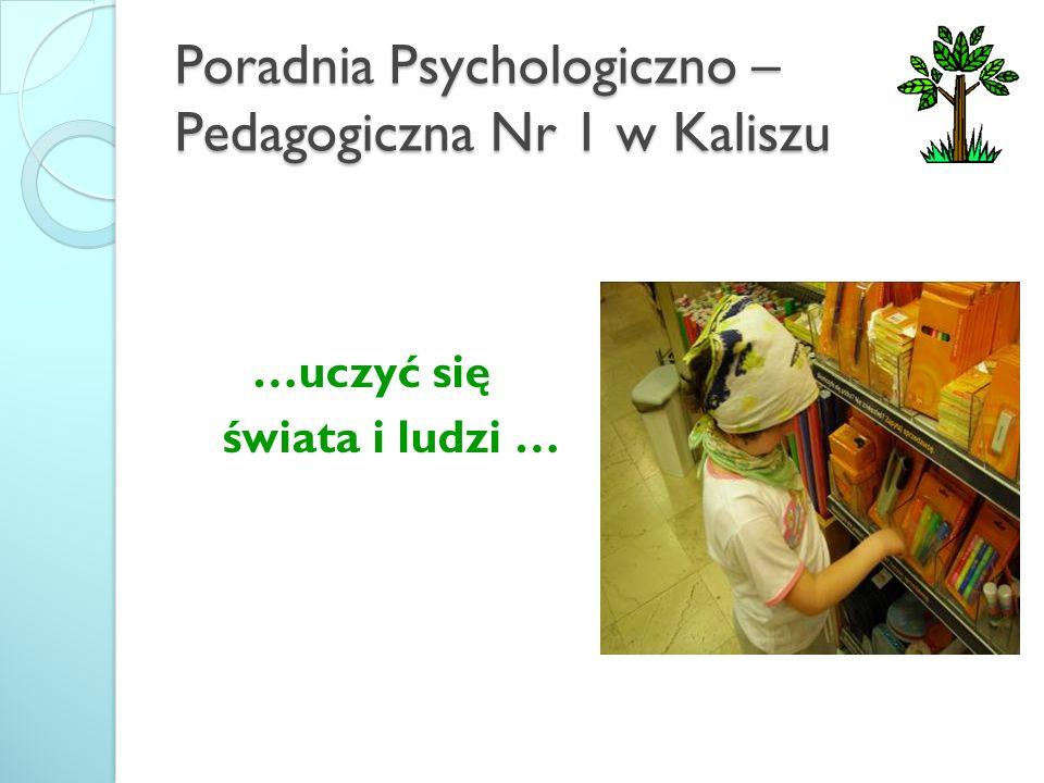 Poradnia Psychologiczno – Pedagogiczna Nr 1 w Kaliszu …uczyć się świata i ludzi …