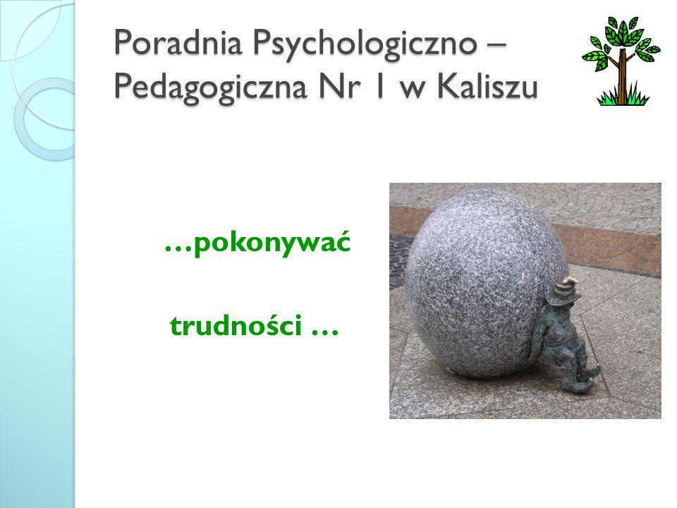 Poradnia Psychologiczno – Pedagogiczna Nr 1 w Kaliszu …pokonywać trudności …