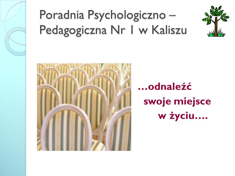 Poradnia Psychologiczno – Pedagogiczna Nr 1 w Kaliszu …odnaleźć swoje miejsce w życiu….