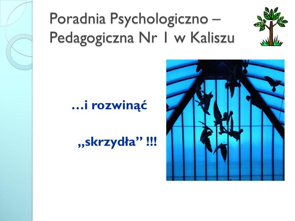Poradnia Psychologiczno – Pedagogiczna Nr 1 w Kaliszu …i rozwinąć skrzydła !!!