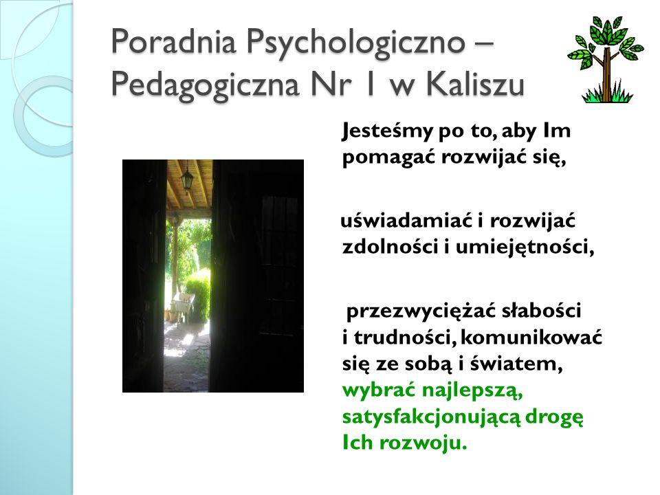 Poradnia Psychologiczno – Pedagogiczna Nr 1 w Kaliszu Jesteśmy po to, aby Im pomagać rozwijać się, uświadamiać i rozwijać zdolności i umiejętności, pr