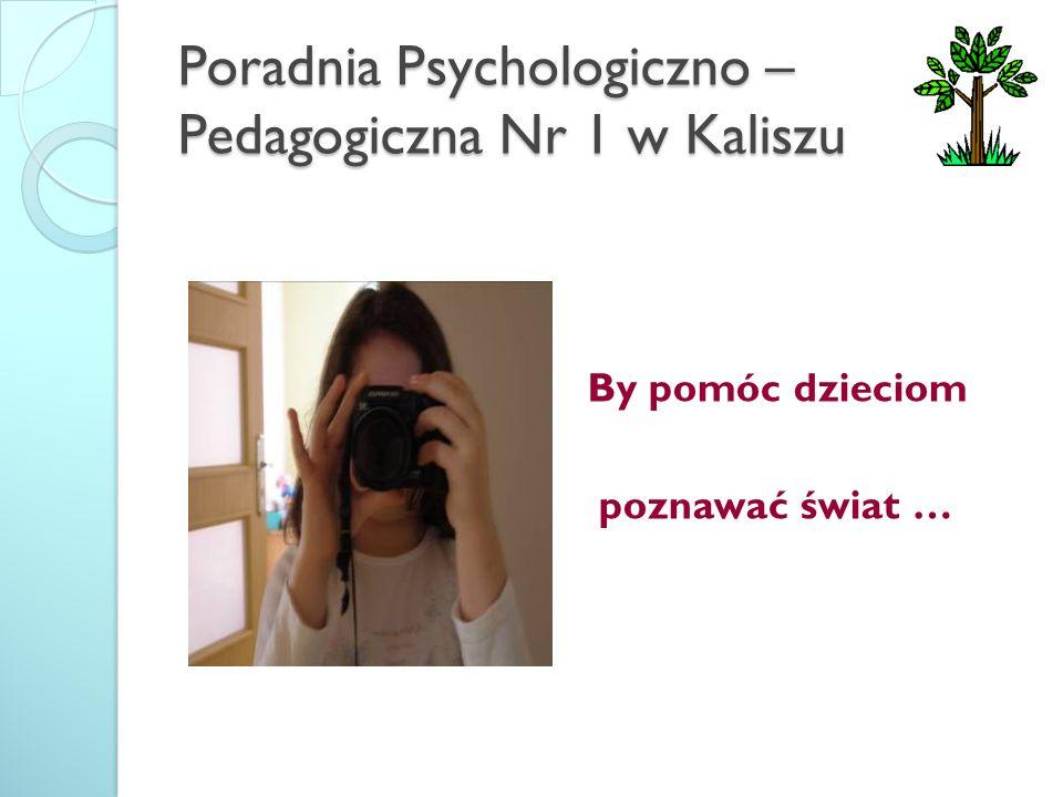 Poradnia Psychologiczno – Pedagogiczna Nr 1 w Kaliszu By pomóc dzieciom poznawać świat …