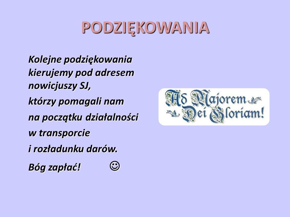 PODZIĘKOWANIA Kolejne podziękowania kierujemy pod adresem nowicjuszy SJ, którzy pomagali nam na początku działalności w transporcie i rozładunku darów.