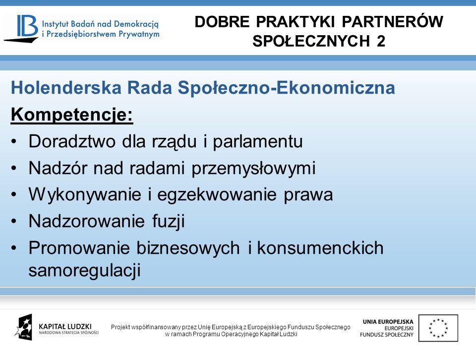 Holenderska Rada Społeczno-Ekonomiczna Kompetencje: Doradztwo dla rządu i parlamentu Nadzór nad radami przemysłowymi Wykonywanie i egzekwowanie prawa Nadzorowanie fuzji Promowanie biznesowych i konsumenckich samoregulacji DOBRE PRAKTYKI PARTNERÓW SPOŁECZNYCH 2 Projekt współfinansowany przez Unię Europejską z Europejskiego Funduszu Społecznego w ramach Programu Operacyjnego Kapitał Ludzki
