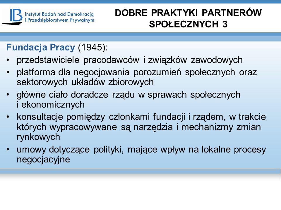 Fundacja Pracy (1945): przedstawiciele pracodawców i związków zawodowych platforma dla negocjowania porozumień społecznych oraz sektorowych układów zbiorowych główne ciało doradcze rządu w sprawach społecznych i ekonomicznych konsultacje pomiędzy członkami fundacji i rządem, w trakcie których wypracowywane są narzędzia i mechanizmy zmian rynkowych umowy dotyczące polityki, mające wpływ na lokalne procesy negocjacyjne DOBRE PRAKTYKI PARTNERÓW SPOŁECZNYCH 3