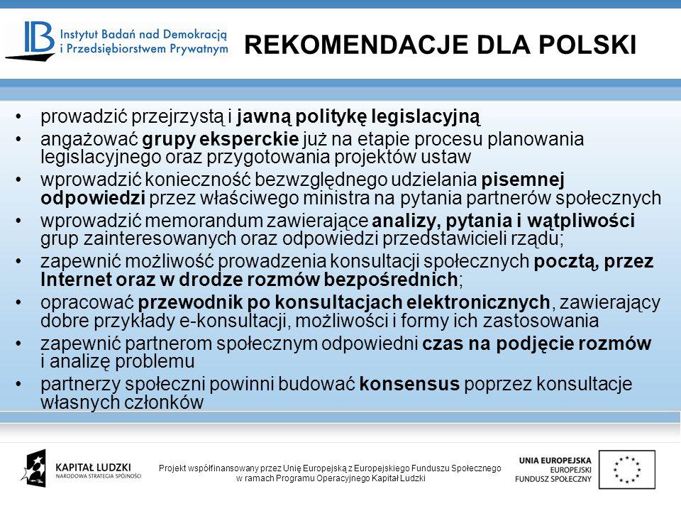 prowadzić przejrzystą i jawną politykę legislacyjną angażować grupy eksperckie już na etapie procesu planowania legislacyjnego oraz przygotowania projektów ustaw wprowadzić konieczność bezwzględnego udzielania pisemnej odpowiedzi przez właściwego ministra na pytania partnerów społecznych wprowadzić memorandum zawierające analizy, pytania i wątpliwości grup zainteresowanych oraz odpowiedzi przedstawicieli rządu; zapewnić możliwość prowadzenia konsultacji społecznych pocztą, przez Internet oraz w drodze rozmów bezpośrednich; opracować przewodnik po konsultacjach elektronicznych, zawierający dobre przykłady e-konsultacji, możliwości i formy ich zastosowania zapewnić partnerom społecznym odpowiedni czas na podjęcie rozmów i analizę problemu partnerzy społeczni powinni budować konsensus poprzez konsultacje własnych członków REKOMENDACJE DLA POLSKI Projekt współfinansowany przez Unię Europejską z Europejskiego Funduszu Społecznego w ramach Programu Operacyjnego Kapitał Ludzki