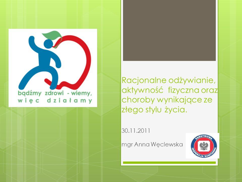 Racjonalne odżywianie, aktywność fizyczna oraz choroby wynikające ze złego stylu życia. 30.11.2011 mgr Anna Węclewska