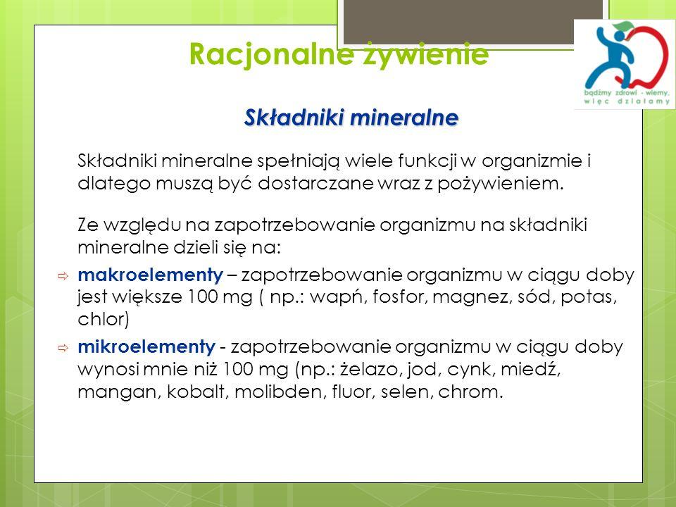 Racjonalne żywienie Składniki mineralne Składniki mineralne spełniają wiele funkcji w organizmie i dlatego muszą być dostarczane wraz z pożywieniem. Z