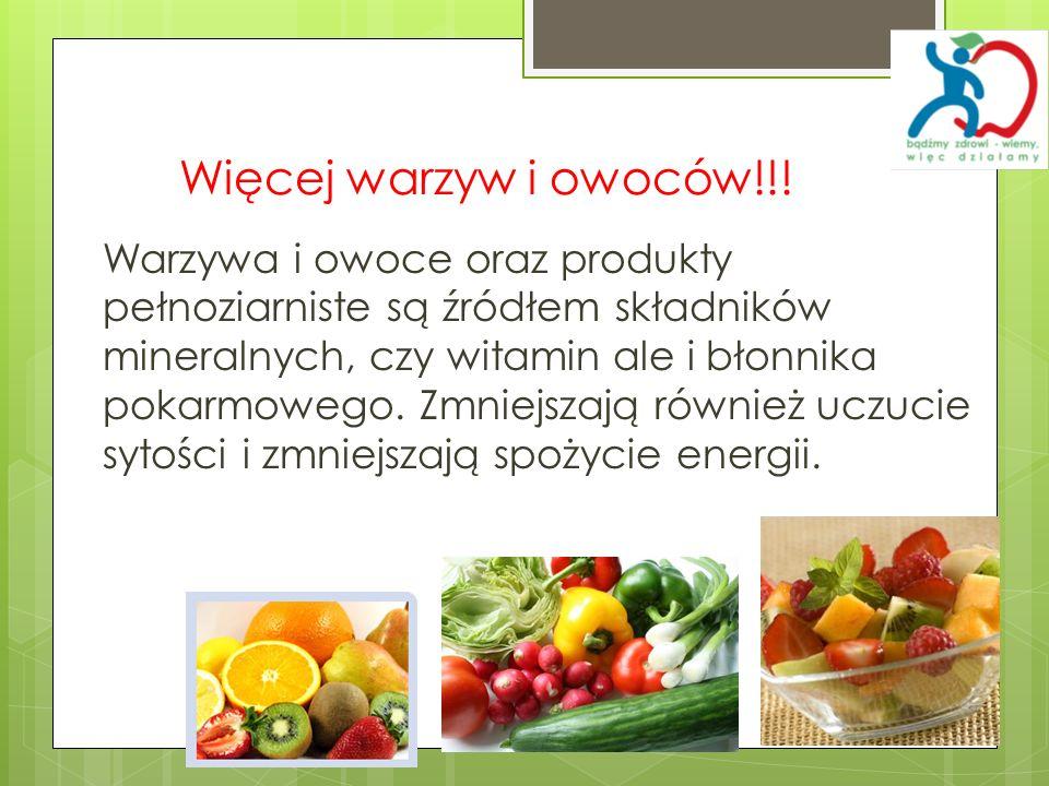 Więcej warzyw i owoców!!! Warzywa i owoce oraz produkty pełnoziarniste są źródłem składników mineralnych, czy witamin ale i błonnika pokarmowego. Zmni