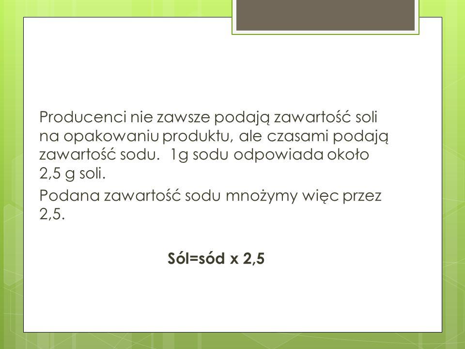 Producenci nie zawsze podają zawartość soli na opakowaniu produktu, ale czasami podają zawartość sodu. 1g sodu odpowiada około 2,5 g soli. Podana zawa
