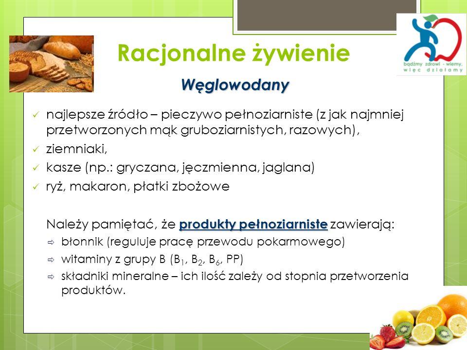 Racjonalne żywienie Węglowodany najlepsze źródło – pieczywo pełnoziarniste (z jak najmniej przetworzonych mąk gruboziarnistych, razowych), ziemniaki,
