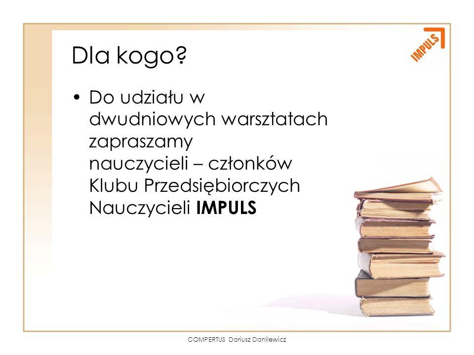 COMPERTUS Dariusz Danilewicz Dla kogo? Do udziału w dwudniowych warsztatach zapraszamy nauczycieli – członków Klubu Przedsiębiorczych Nauczycieli IMPU