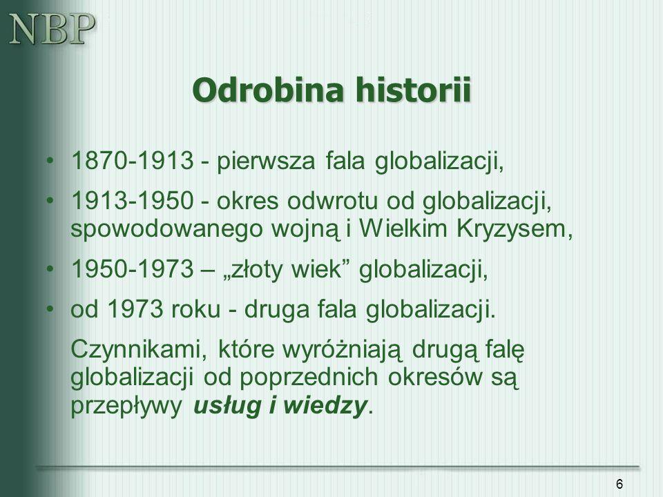 6 Odrobina historii 1870-1913 - pierwsza fala globalizacji, 1913-1950 - okres odwrotu od globalizacji, spowodowanego wojną i Wielkim Kryzysem, 1950-19
