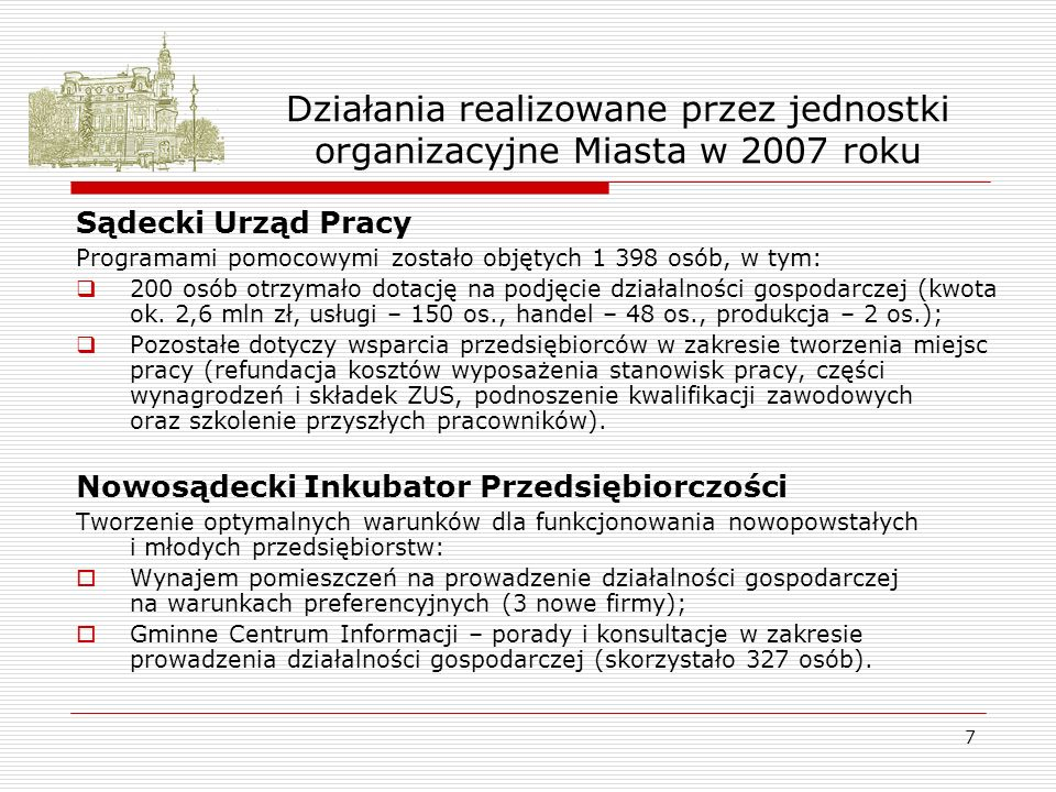 7 Działania realizowane przez jednostki organizacyjne Miasta w 2007 roku Sądecki Urząd Pracy Programami pomocowymi zostało objętych 1 398 osób, w tym: 200 osób otrzymało dotację na podjęcie działalności gospodarczej (kwota ok.