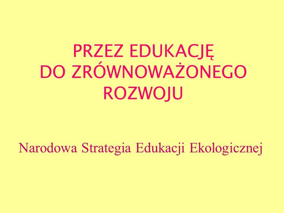 PRZEZ EDUKACJĘ DO ZRÓWNOWAŻONEGO ROZWOJU Narodowa Strategia Edukacji Ekologicznej