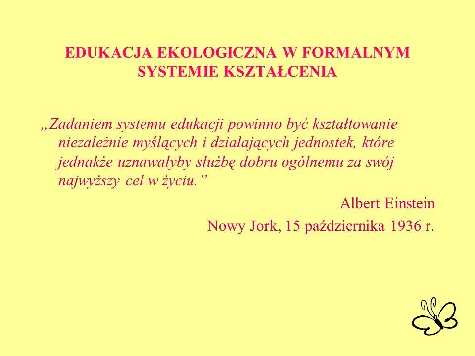 EDUKACJA EKOLOGICZNA W FORMALNYM SYSTEMIE KSZTAŁCENIA Zadaniem systemu edukacji powinno być kształtowanie niezależnie myślących i działających jednost