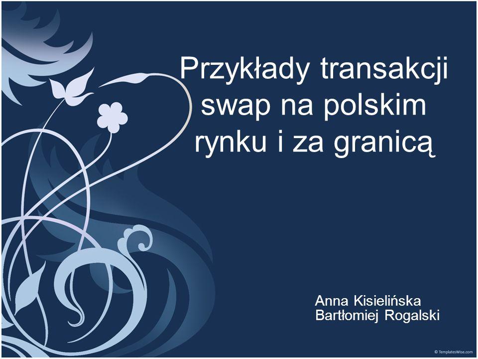 Przykłady transakcji swap na polskim rynku i za granicą Anna Kisielińska Bartłomiej Rogalski