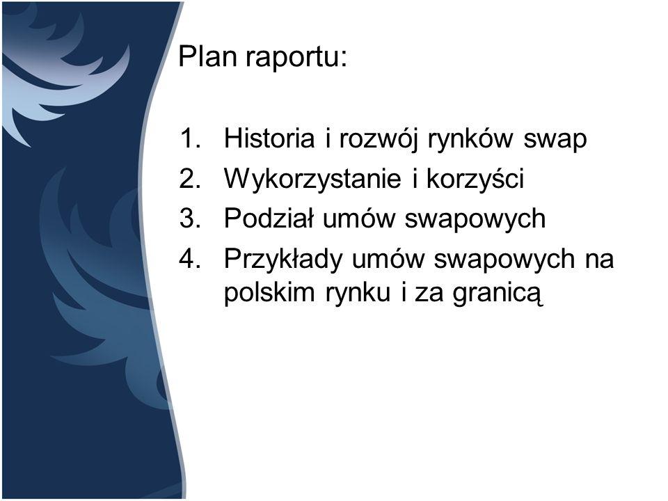 Plan raportu: 1.Historia i rozwój rynków swap 2.Wykorzystanie i korzyści 3.Podział umów swapowych 4.Przykłady umów swapowych na polskim rynku i za granicą