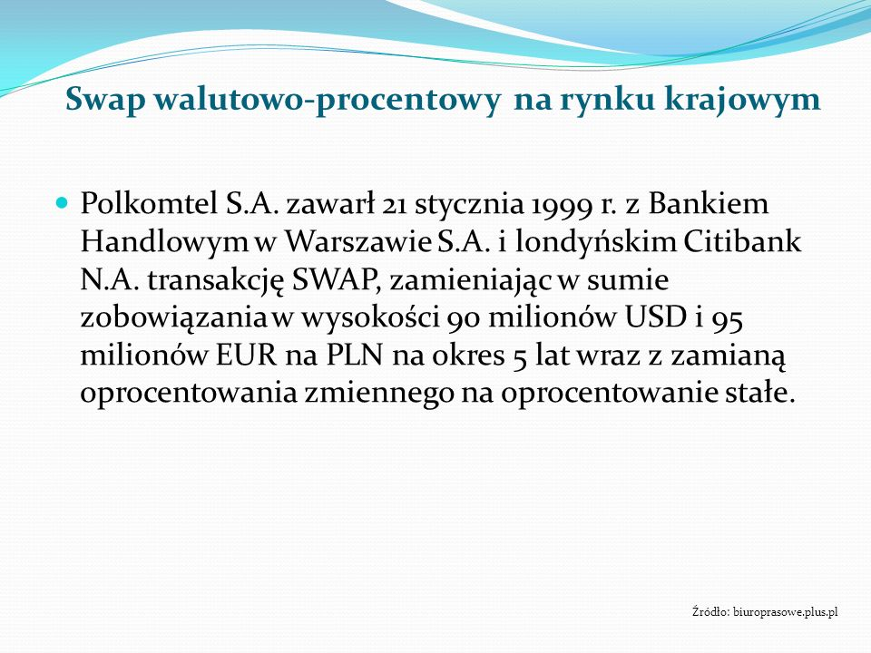 Swap walutowo-procentowy na rynku krajowym Polkomtel S.A. zawarł 21 stycznia 1999 r. z Bankiem Handlowym w Warszawie S.A. i londyńskim Citibank N.A. t