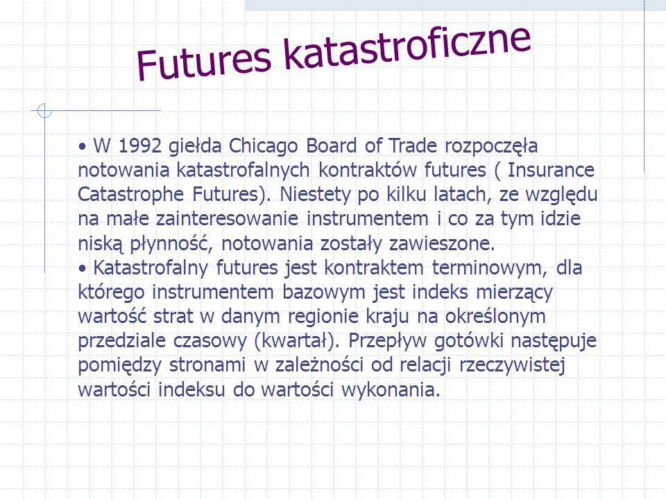 Futures katastroficzne W 1992 giełda Chicago Board of Trade rozpoczęła notowania katastrofalnych kontraktów futures ( Insurance Catastrophe Futures).