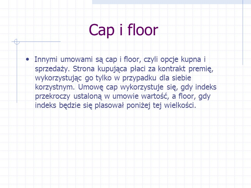 Cap i floor Innymi umowami są cap i floor, czyli opcje kupna i sprzedaży. Strona kupująca płaci za kontrakt premię, wykorzystując go tylko w przypadku
