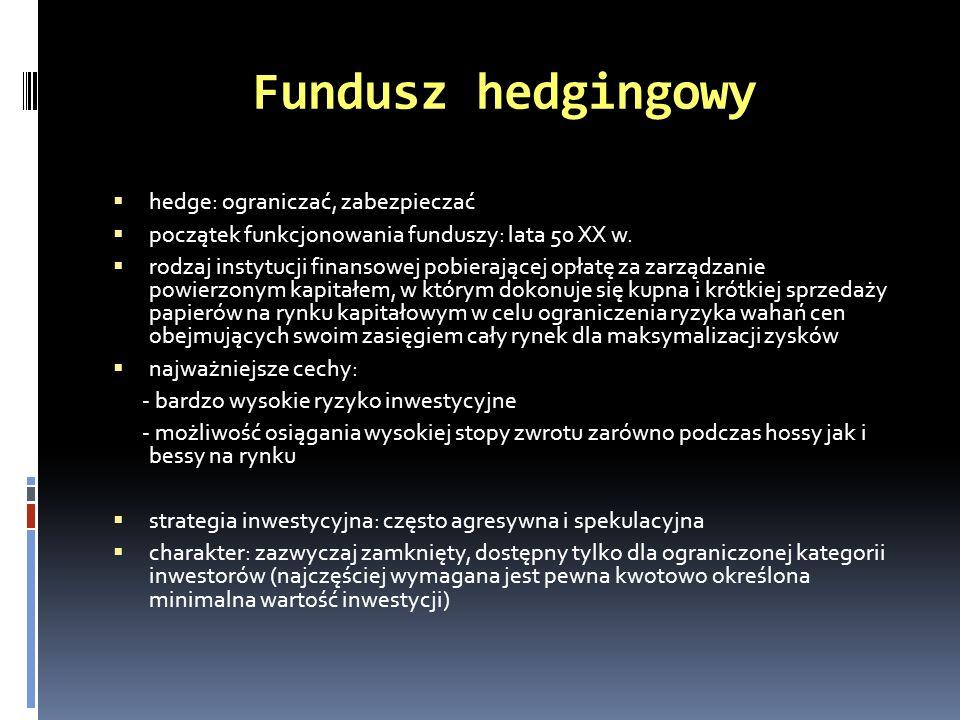 Fundusz hedgingowy hedge: ograniczać, zabezpieczać początek funkcjonowania funduszy: lata 50 XX w. rodzaj instytucji finansowej pobierającej opłatę za